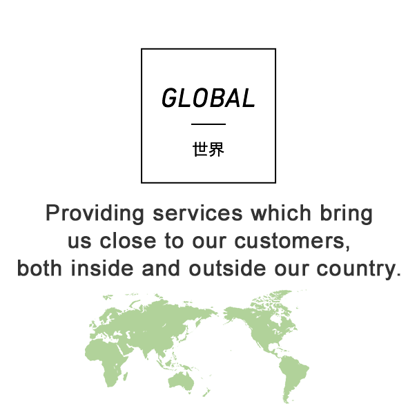GLOBAL 世界 Providing services which bring us close to our customers, both inside and outside our country.